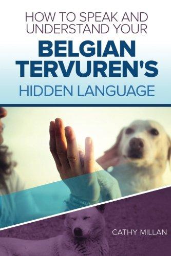 How To Speak And Understand Your Belgian Tervuren's Hidden Language: Fun and Fascinating Guide...