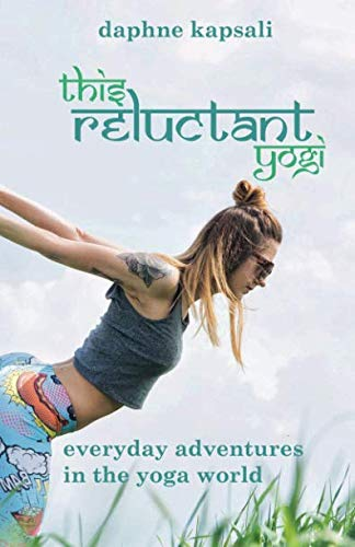 This Reluctant Yogi: Everyday adventures in the yoga world: Daphne Kapsali
