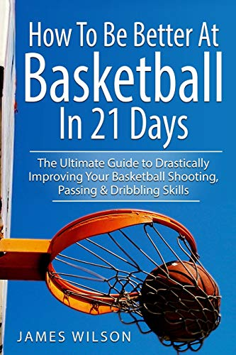 9781545291573: How to Be Better At Basketball in 21 days: The Ultimate Guide to Drastically Improving Your Basketball Shooting, Passing and Dribbling Skills