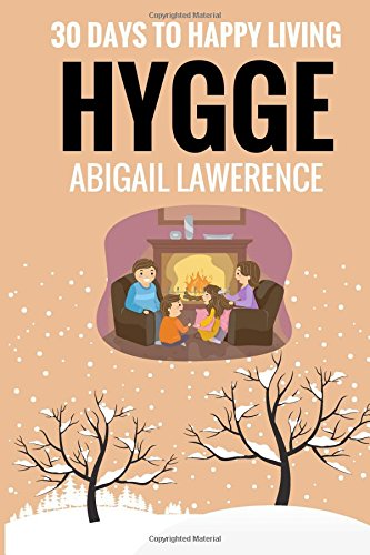 Hygge: 30 Days to Happy Living, From The Danish Art of Happiness and Living Well: Abigail Lawrence