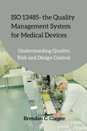 ISO 13485 - the Quality Management System for Medical Devices: Understanding Quality, Risk and ...