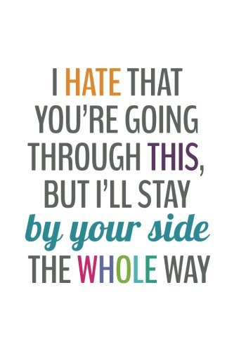 I Hate That You're Going Through This, But I'll Stay By Your Side (6x9 Journal): Back: Even...