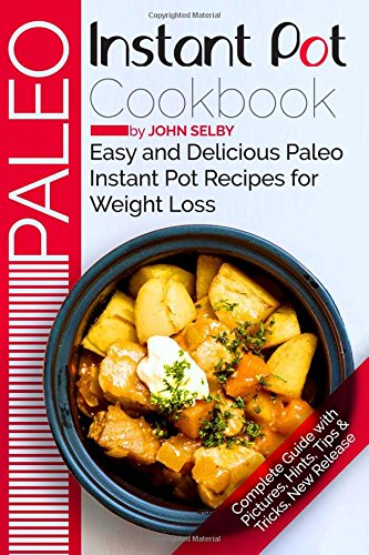 Paleo Instant Pot Cookbook: Easy and Delicious Paleo Instant Pot Recipes for Weight Loss: John Selby