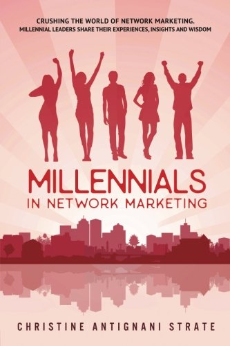 Millennials in Network Marketing: Crushing the World of Network Marketing: Millennial Leaders Share...