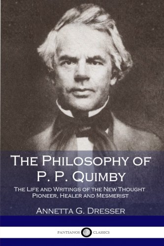 9781545517901: The Philosophy of P. P. Quimby: The Life and Writings of the New Thought Pioneer, Healer and Mesmerist
