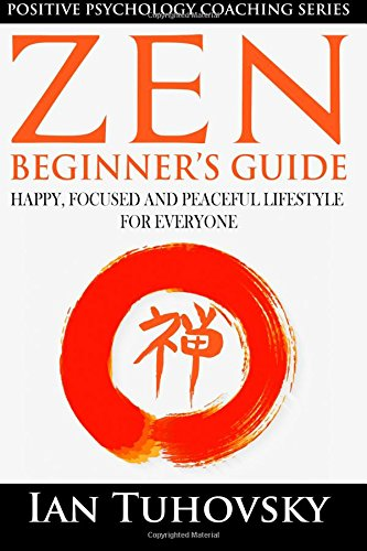 9781545518762: Zen: Beginner's Guide: Happy, Peaceful and Focused Lifestyle for Everyone (Positive Psychology Coaching Series) (Volume 7)