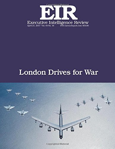 London Drives for War: Executive Intelligence Review; Volume 44, Issue 16: Lyndon H. LaRouche Jr.
