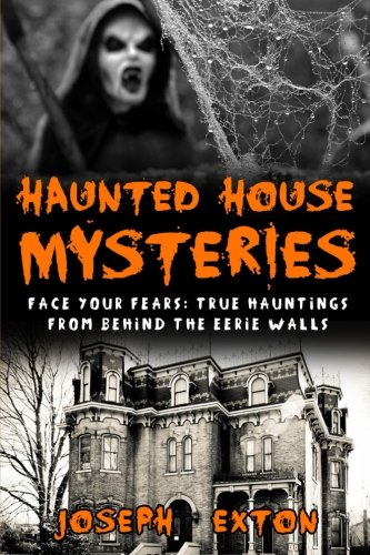 Haunted House Mysteries: Face Your Fears: True Hauntings From Behind The Eerie Walls (True Horror ...