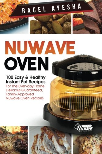 Nuwave Oven: 100 Easy Healthy Instant Pot Recipes: For the Everyday Home, Delicious Guaranteed, Family-Approved Nuwave Oven Recipes