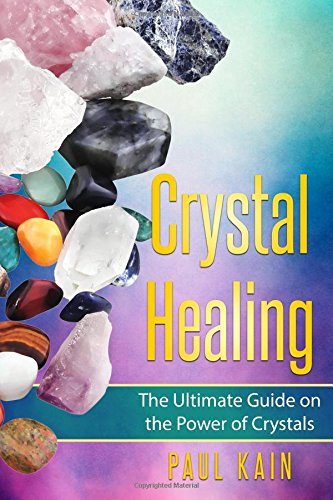 Crystal Healing: The Ultimate Guide on the: Kain, Paul