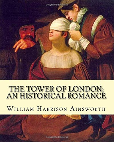 The Tower of London; An Historical Romance: William Harrison Ainsworth