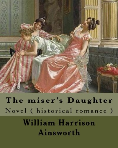 The Miser s Daughter. by: William Harrison: William Harrison Ainsworth