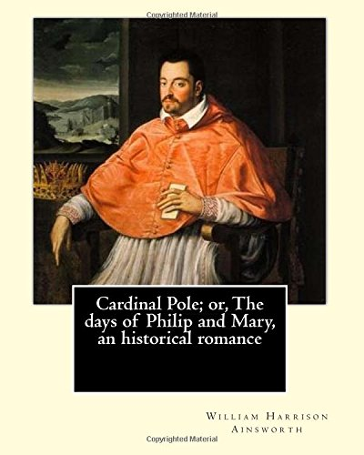 Cardinal Pole; Or, the Days of Philip: William Harrison Ainsworth