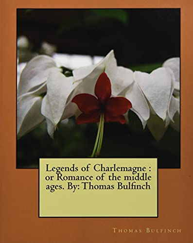Legends of Charlemagne: Or Romance of the: Bulfinch, Thomas
