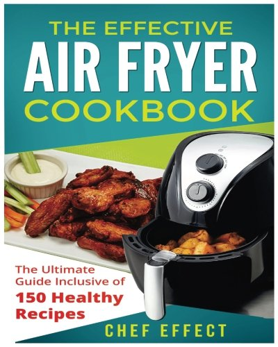 The Effective Air Fryer Cookbook: The Ultimate Guide Inclusive of 150 Healthy Recipes: Chef Effect