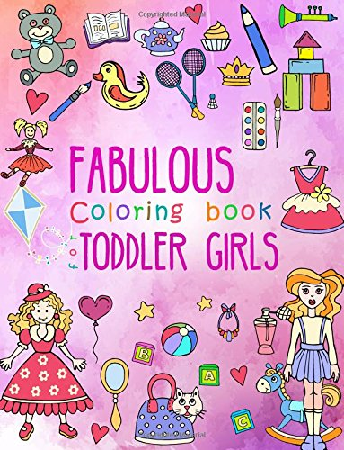 Fabulous Coloring Book for Toddler Girls: Preschool Activity Book for Kids Ages 2-4, with Coloring Pages of Toys, Baby Animals, Cupcakes, and All .