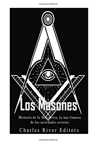 Los Masones: Historia de la Masoneria, La: Charles River Editors