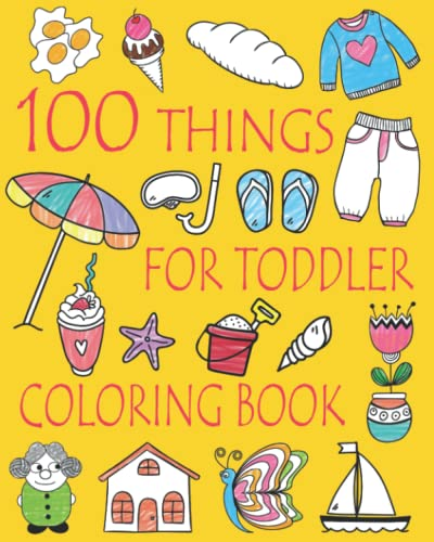 100 Things For Toddler Coloring Book: Easy and Big Coloring Books for Toddlers: Kids Ages 2-4, 4-8, Boys, Girls, Fun Early Learning
