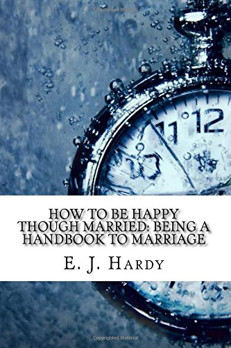How to Be Happy Though Married: Being: E. J. Hardy
