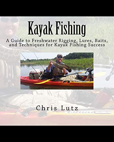 9781546743811: Kayak Fishing: A Guide to Freshwater Rigging, Lures, Baits, and Techniques for Kayak Fishing Success