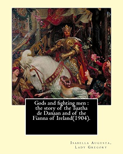9781546822257: Gods and fighting men : the story of the Tuatha de Danaan and of the Fianna of Ireland(1904). By: Lady Gregory,with a preface By: W. B. Yeats: ... dramatist, folklorist and theatre manager.