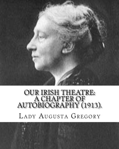 Our Irish Theatre: A Chapter of Autobiography: Lady Gregory