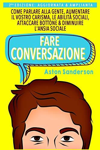 9781546845195: Fare Conversazione: Come Parlare alla Gente, Aumentare il Vostro Carisma, le Abilità Sociali, Attaccare Bottone & Diminuire l'Ansia Sociale