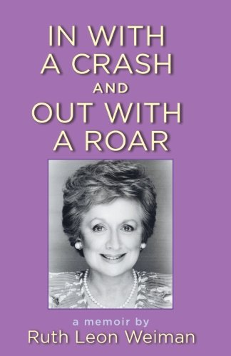 In With A Crash And Out With A Roar: A Memoir: Ruth Leon Weiman