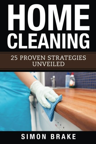 Home Cleaning: 25 Proven Strategies Unveiled (Interior Design, Home Organizing, Home Cleaning, Home...