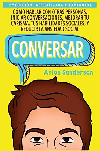 9781546981961: Conversar: Cómo Hablar con Otras Personas, Mejorar tu Carisma, Habilidades Sociales, Iniciar Conversaciones y Reducir la Ansiedad Social