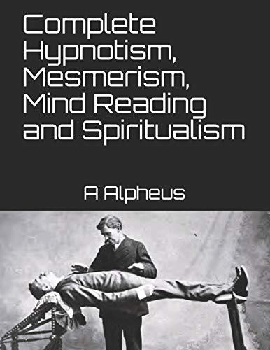 Complete Hypnotism, Mesmerism, Mind Reading and Spiritualism: Alpheus, A.