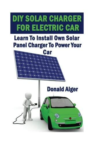 DIY Solar Charger For Electric Car: Learn To Install Own Solar Panel Charger To Power Your Car: (...