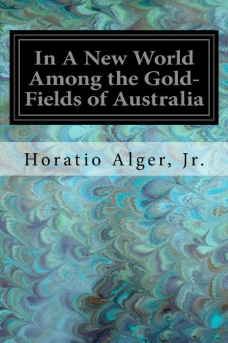 In a New World Among the Gold-Fields: Alger, Jr. Horatio