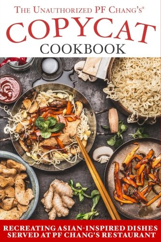 The Unauthorized Copycat Cookbook: Recreating Asian-Inspired Dishes Served at Pf Chang s Restaurant