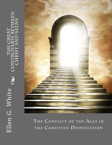 9781548076948: The Great Controversy Between Christ and Satan: The Conflict of the Ages in the Christian Dispensation