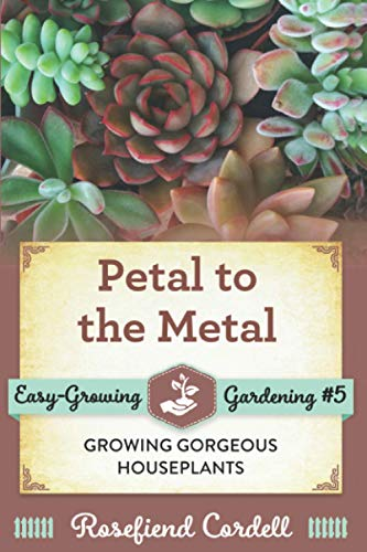 Petal to the Metal: Growing Gorgeous Houseplants (Easy-Growing Gardening Series) (Volume 5): ...