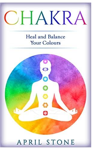 Chakra: Heal and Balance Your Colors (April Stone - Spirituality) (Volume 7): April Stone