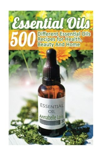 Essential Oils: 500 Different Essential Oils Recipes for Health, Beauty And Home: (Young Living ...