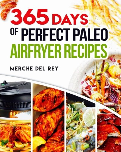 365 Days of Perfect Paleo Air Fryer Recipes 9781548161958 Air Fryer Paleo Cookbook 365 Days of Air Fryer Paleo Recipes If you're a fan of fried food, you've probably heard and read all about the