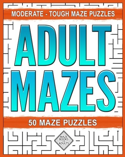 Adult Mazes: Moderate - Challenging - Tough: Variety Maze Puzzle Books For Adults