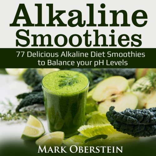Alkaline Smoothies: 77 Delicious Alkaline Diet Smoothies to Balance your pH Levels
