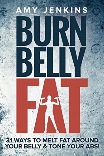 Burn Belly Fat: 31 Ways to Melt Fat Around Your Belly & Tone Your Abs!: Amy Jenkins