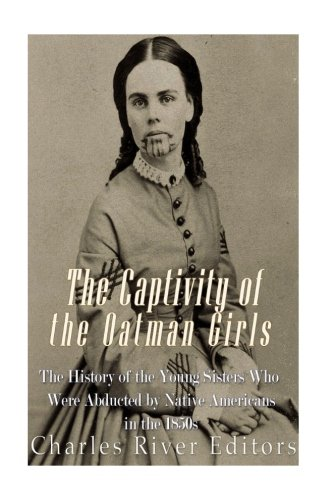 The Captivity of the Oatman Girls: The History of the Young Sisters Who Were Abducted by Native ...