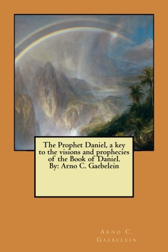9781548443948: The Prophet Daniel, a key to the visions and prophecies of the Book of Daniel. By: Arno C. Gaebelein