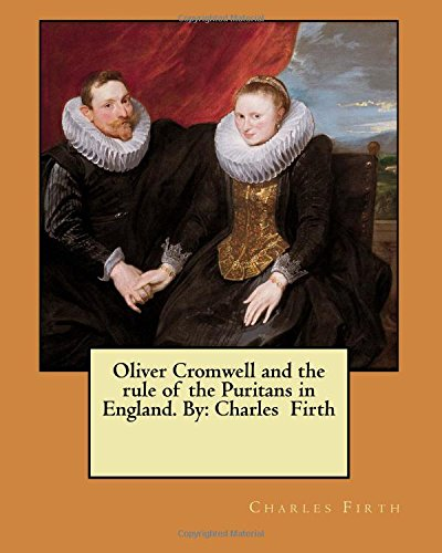 9781548525668: Oliver Cromwell and the rule of the Puritans in England. By: Charles Firth