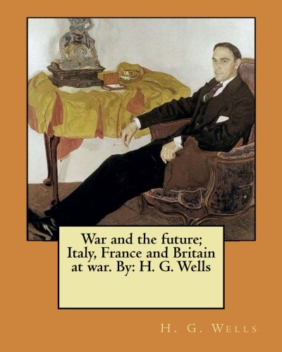 War and the Future; Italy, France and: Wells, H. G.