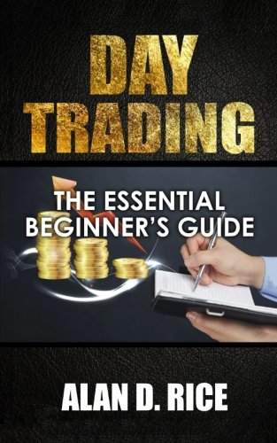 Day Trading: The Essential Beginner's Guide to Successful Trading: Alan D. Rice