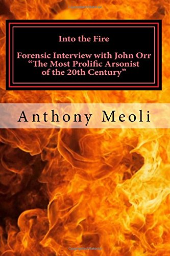 Into the Fire: Forensic Interview with John Orr, the Most Prolific Arsonist of the 20th Century 9781548665746 Criminal Profiler Anthony Meoli brings yet another groundbreaking book on the criminal mind. Combining intimate information gathered fro