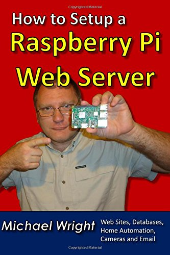 """How to Setup a Raspberry Pi Web Server: Web Sites, Home Automation, Security Cameras and Email 9781548690939 Introducing a new book from the author of """"How to Setup a Linux Web Server"""" and """"How to Control Stepper Motors"""". Michael Wright brings y"""