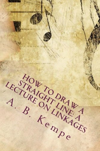 How to Draw a Straight Line: A Lecture on Linkages: A. B. Kempe